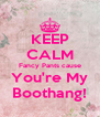 KEEP CALM Fancy Pants cause You're My Boothang! - Personalised Poster A4 size