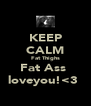 KEEP CALM Fat Thighs Fat Ass  loveyou!<3  - Personalised Poster A4 size