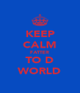 KEEP CALM FATTER TO D WORLD - Personalised Poster A4 size