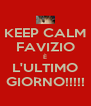 KEEP CALM FAVIZIO È L'ULTIMO GIORNO!!!!! - Personalised Poster A4 size