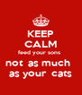 KEEP CALM feed your sons   not  as much    as your  cats  - Personalised Poster A4 size