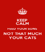 KEEP CALM FEED YOUR SONS NOT THAT MUCH YOUR CATS - Personalised Poster A4 size