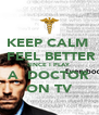 KEEP CALM   FEEL BETTER SINCE I PLAY A  DOCTOR ON TV - Personalised Poster A4 size