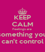KEEP CALM Feelings are  something you can't control - Personalised Poster A4 size