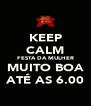 KEEP CALM FESTA DA MULHER MUITO BOA ATÉ AS 6.00 - Personalised Poster A4 size