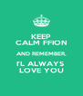 KEEP CALM FFION AND REMEMBER, I'L ALWAYS  LOVE YOU - Personalised Poster A4 size