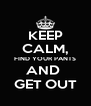 KEEP CALM, FIND YOUR PANTS AND  GET OUT - Personalised Poster A4 size