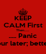 KEEP CALM First Then..... ..... Panic 1 hour later; better?? - Personalised Poster A4 size