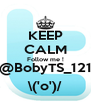 KEEP CALM Follow me ! @BobyTS_121 \('o')/ - Personalised Poster A4 size