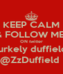 KEEP CALM & FOLLOW ME  ON twitter burkely duffield  @ZzDuffield  - Personalised Poster A4 size