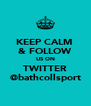 KEEP CALM  & FOLLOW US ON TWITTER @bathcollsport - Personalised Poster A4 size