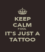 KEEP CALM FOOL IT'S JUST A TATTOO - Personalised Poster A4 size