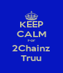 KEEP CALM For 2Chainz Truu - Personalised Poster A4 size