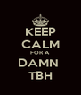 KEEP CALM FOR A DAMN  TBH - Personalised Poster A4 size