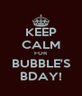 KEEP CALM FOR BUBBLE'S BDAY! - Personalised Poster A4 size