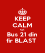 KEEP CALM FoR Bus 21 din fir BLAST  - Personalised Poster A4 size