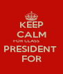 KEEP CALM FOR CLASS        PRESIDENT  FOR - Personalised Poster A4 size