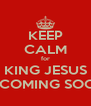 KEEP CALM for KING JESUS IS COMING SOON - Personalised Poster A4 size