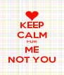 KEEP CALM FOR ME NOT YOU - Personalised Poster A4 size