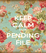 KEEP CALM FOR PENDING FILE - Personalised Poster A4 size