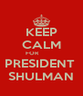 KEEP CALM FOR           PRESIDENT  SHULMAN - Personalised Poster A4 size
