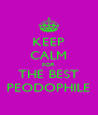KEEP CALM FOR THE BEST PEODOPHILE - Personalised Poster A4 size