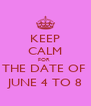 KEEP CALM FOR  THE DATE OF  JUNE 4 TO 8 - Personalised Poster A4 size