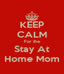 KEEP CALM For the Stay At Home Mom - Personalised Poster A4 size
