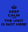 KEEP CALM FOR THE UNIT IS NOT HERE - Personalised Poster A4 size