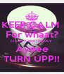 KEEP CALM  For whaat? ITS MY BIRTHDAY  Ayeee TURN UPP!! - Personalised Poster A4 size