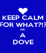 KEEP CALM FOR WHAT?!? I'M  A DOVE - Personalised Poster A4 size