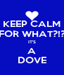 KEEP CALM FOR WHAT?!? IT'S A DOVE - Personalised Poster A4 size