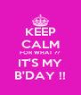 KEEP CALM FOR WHAT ?? IT'S MY B'DAY !! - Personalised Poster A4 size