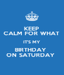 KEEP CALM FOR WHAT IT'S MY BIRTHDAY  ON SATURDAY  - Personalised Poster A4 size
