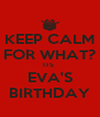 KEEP CALM FOR WHAT? ITS  EVA'S BIRTHDAY - Personalised Poster A4 size