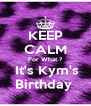 KEEP CALM For What ?  It's Kym's Birthday  - Personalised Poster A4 size