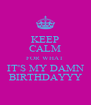 KEEP CALM FOR WHAT IT'S MY DAMN BIRTHDAYYY - Personalised Poster A4 size