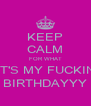 KEEP CALM FOR WHAT IT'S MY FUCKIN BIRTHDAYYY - Personalised Poster A4 size