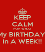 KEEP CALM FOR WHAT My BIRTHDAY  In A WEEK!! - Personalised Poster A4 size