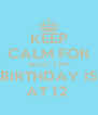 KEEP CALM FOR WHAT ? MY BIRTHDAY IS AT 12  - Personalised Poster A4 size