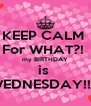 KEEP CALM  For WHAT?!  my BIRTHDAY is  WEDNESDAY!! 😝 - Personalised Poster A4 size