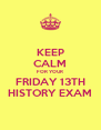 KEEP CALM FOR YOUR FRIDAY 13TH HISTORY EXAM - Personalised Poster A4 size