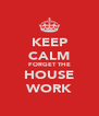 KEEP CALM FORGET THE HOUSE WORK - Personalised Poster A4 size