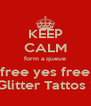 KEEP CALM form a queue free yes free Glitter Tattos ! - Personalised Poster A4 size