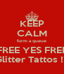 KEEP CALM form a queue FREE YES FREE Glitter Tattos !!! - Personalised Poster A4 size