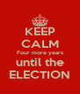 KEEP CALM Four more years until the ELECTION - Personalised Poster A4 size