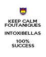 KEEP CALM FOUTANIQUES INTOXIBELLAS 100% SUCCESS - Personalised Poster A4 size