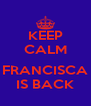 KEEP CALM  FRANCISCA IS BACK - Personalised Poster A4 size