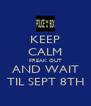 KEEP CALM FREAK OUT AND WAIT TIL SEPT 8TH - Personalised Poster A4 size