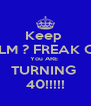 Keep  CALM ? FREAK OUT You ARE  TURNING  40!!!!! - Personalised Poster A4 size